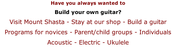 Have you always wanted to Build your own guitar? Visit Mount Shasta - Stay at our shop - Build a guitar Programs for novices - Parent/child groups - Individuals Acoustic - Electric - Ukulele