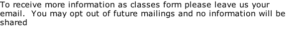 To receive more information as classes form please leave us your email.  You may opt out of future mailings and no information will be shared